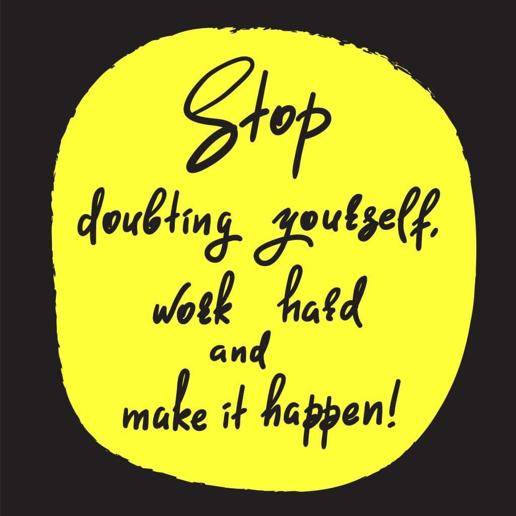 Frase otimista: Pare de duvidar de si mesmo, trabalhe duro e faça acontecer.